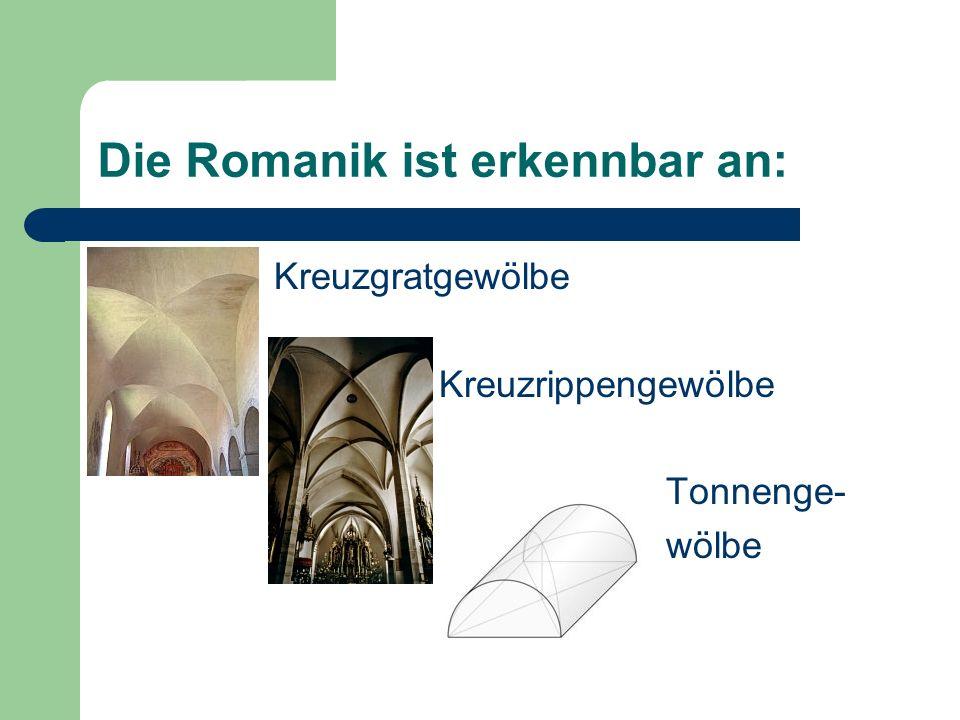 Die Romanik ist erkennbar an: Kreuzgratgewölbe Kreuzrippengewölbe Tonnenge- wölbe