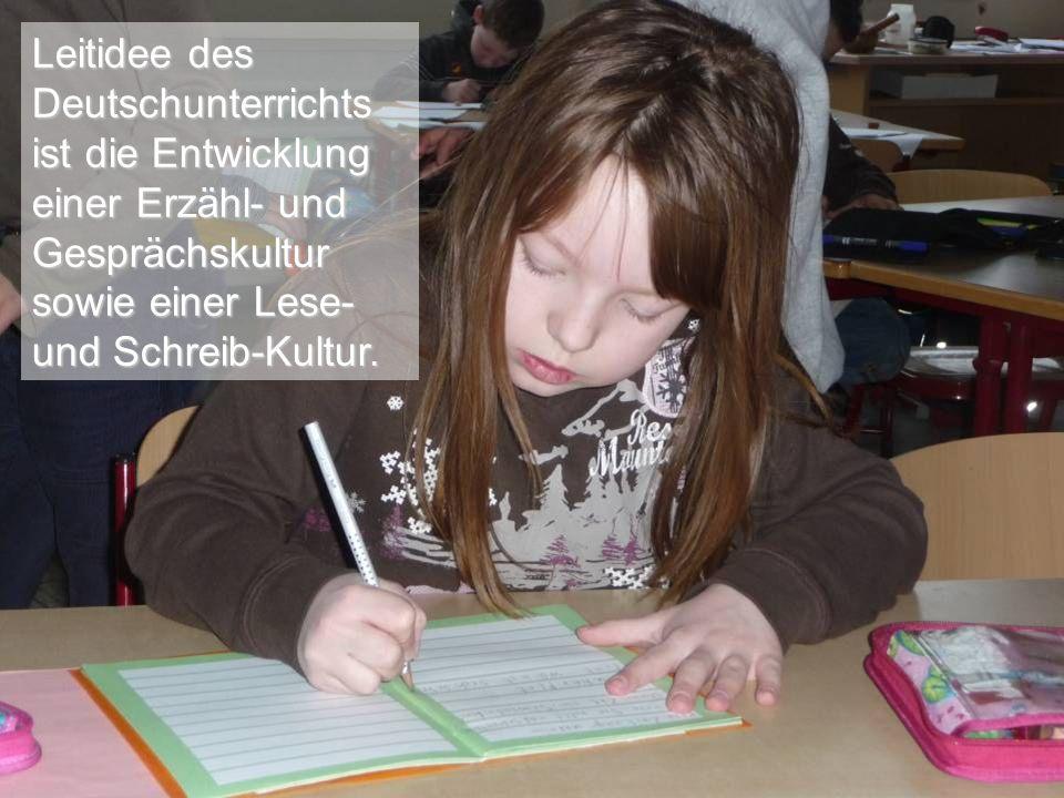 Leitidee des Deutschunterrichts ist die Entwicklung einer Erzähl- und Gesprächskultur sowie einer Lese- und Schreib-Kultur.