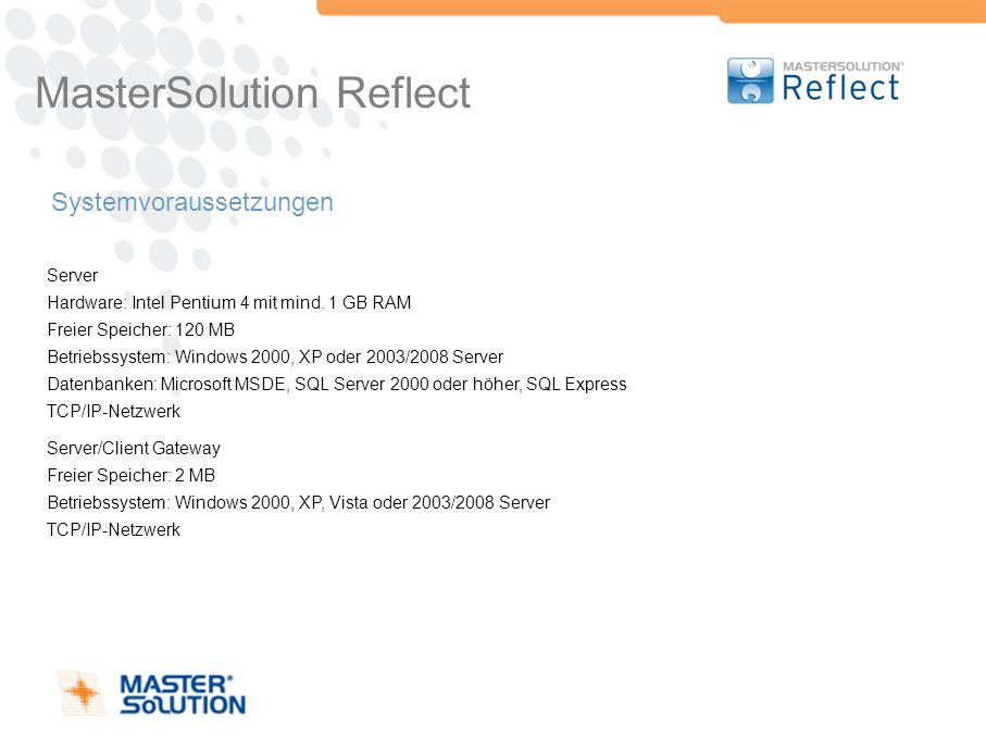MasterSolution Reflect Systemvoraussetzungen Server Hardware: Intel Pentium 4 mit mind. 1 GB RAM Freier Speicher: 120 MB Betriebssystem: Windows 2000,