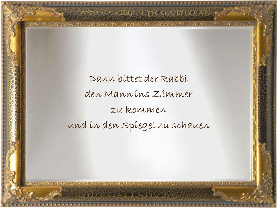 Dann bittet der Rabbi den Mann ins Zimmer zu kommen und in den Spiegel zu schauen