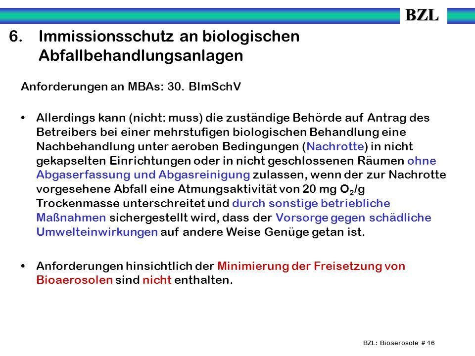 BZL: Bioaerosole # 16 6.Immissionsschutz an biologischen Abfallbehandlungsanlagen Anforderungen an MBAs: 30. BImSchV Allerdings kann (nicht: muss) die