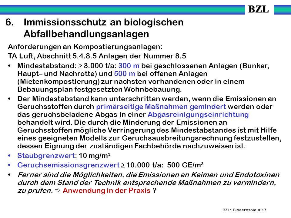 BZL: Bioaerosole # 17 6.Immissionsschutz an biologischen Abfallbehandlungsanlagen Anforderungen an Kompostierungsanlagen: TA Luft, Abschnitt 5.4.8.5 Anlagen der Nummer 8.5 Mindestabstand: 3.000 t/a: 300 m bei geschlossenen Anlagen (Bunker, Haupt– und Nachrotte) und 500 m bei offenen Anlagen (Mietenkompostierung) zur nächsten vorhandenen oder in einem Bebauungsplan festgesetzten Wohnbebauung.