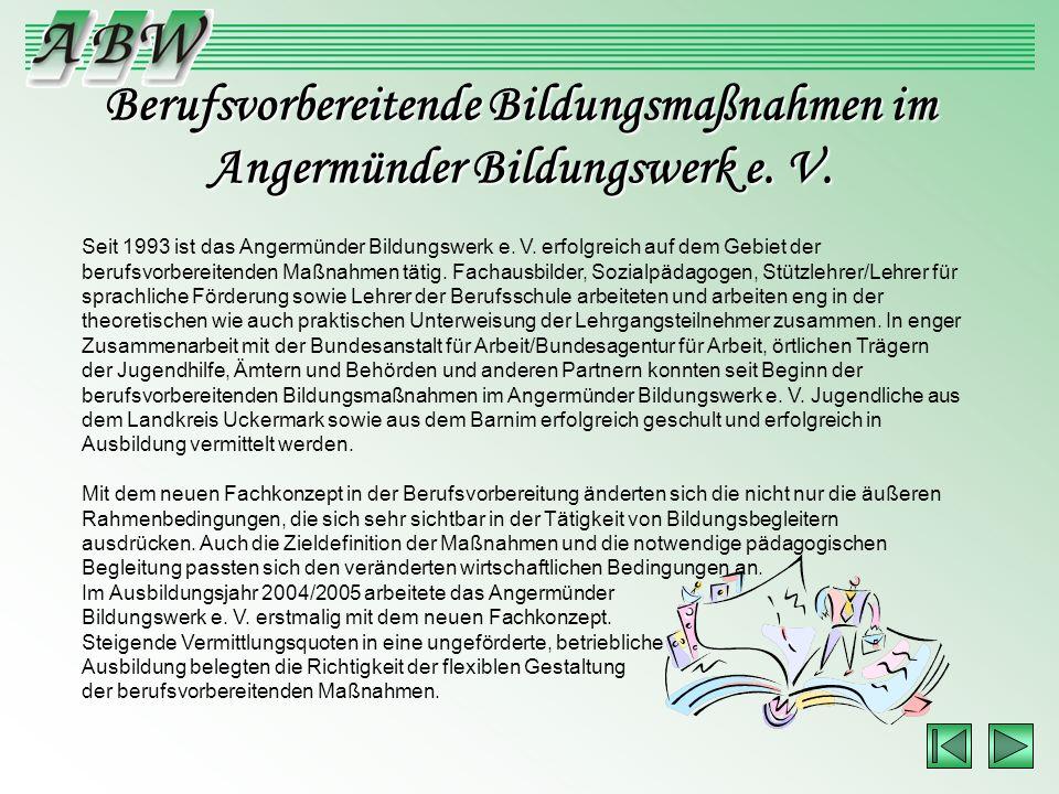 Berufsvorbereitende Bildungsmaßnahmen im Angermünder Bildungswerk e. V. Seit 1993 ist das Angermünder Bildungswerk e. V. erfolgreich auf dem Gebiet de