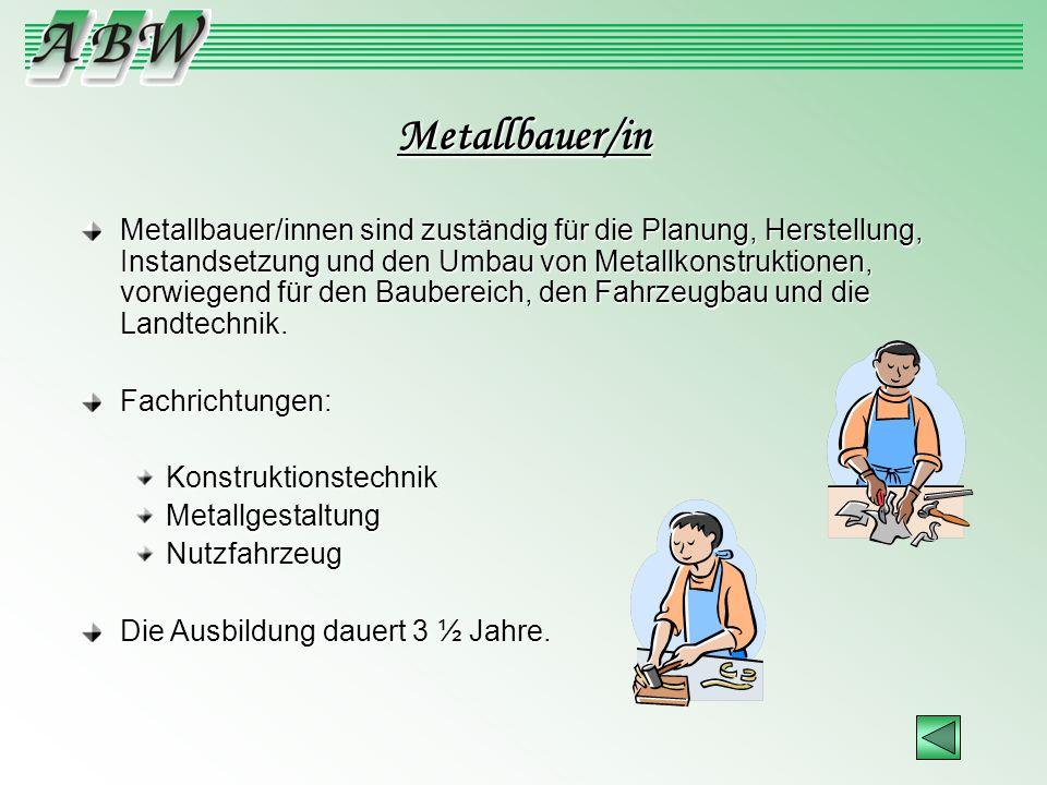 Metallbauer/in Metallbauer/innen sind zuständig für die Planung, Herstellung, Instandsetzung und den Umbau von Metallkonstruktionen, vorwiegend für de