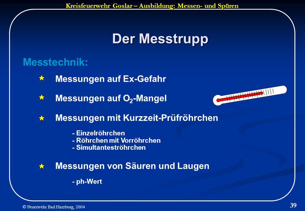 Kreisfeuerwehr Goslar – Ausbildung: Messen- und Spüren © Feuerwehr Bad Harzburg, 2004 39 Der Messtrupp Messtechnik: Messungen auf Ex-Gefahr Messungen