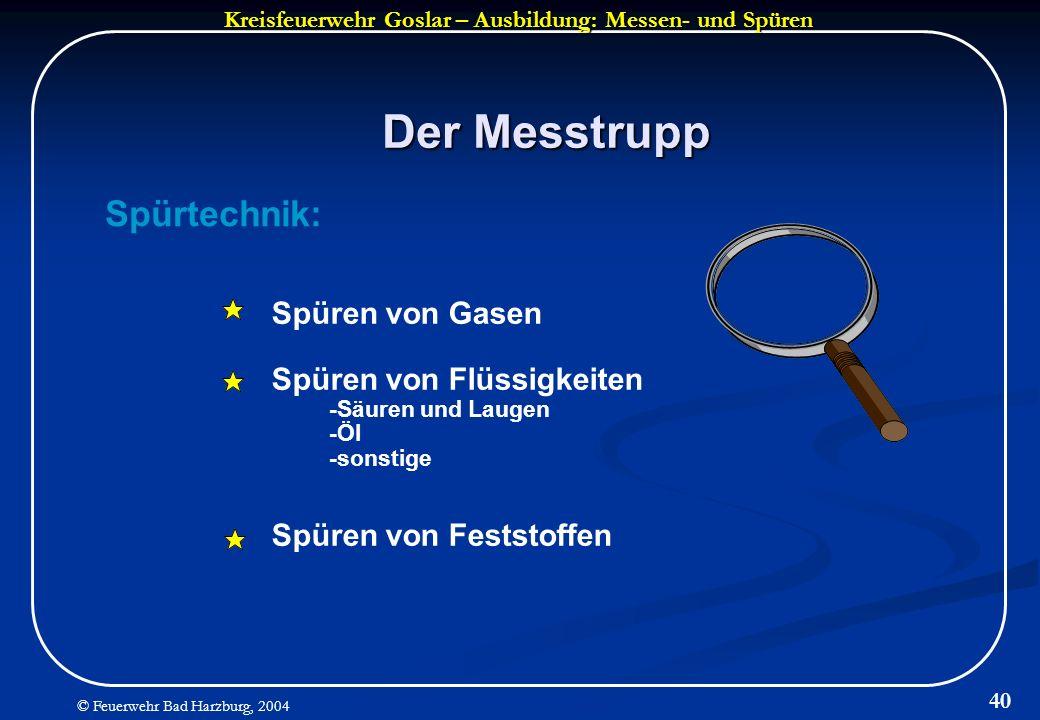 Kreisfeuerwehr Goslar – Ausbildung: Messen- und Spüren © Feuerwehr Bad Harzburg, 2004 40 Der Messtrupp Spürtechnik: Spüren von Gasen Spüren von Flüssi