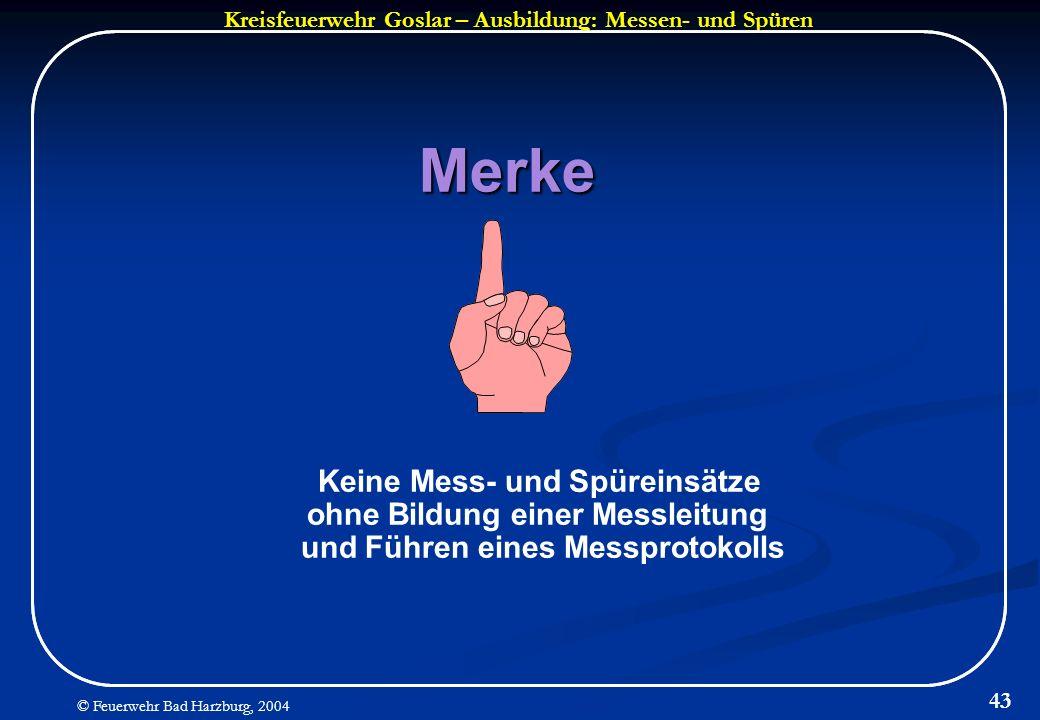 Kreisfeuerwehr Goslar – Ausbildung: Messen- und Spüren © Feuerwehr Bad Harzburg, 2004 43 Merke Keine Mess- und Spüreinsätze ohne Bildung einer Messlei