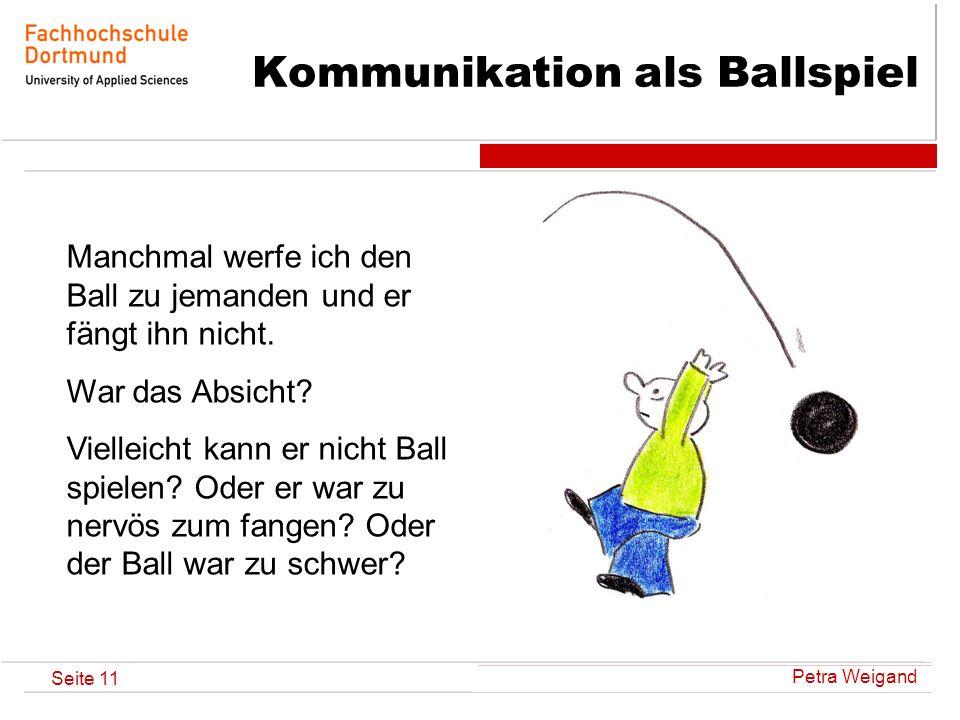 Petra Weigand Seite 11 Kommunikation als Ballspiel Manchmal werfe ich den Ball zu jemanden und er fängt ihn nicht. War das Absicht? Vielleicht kann er