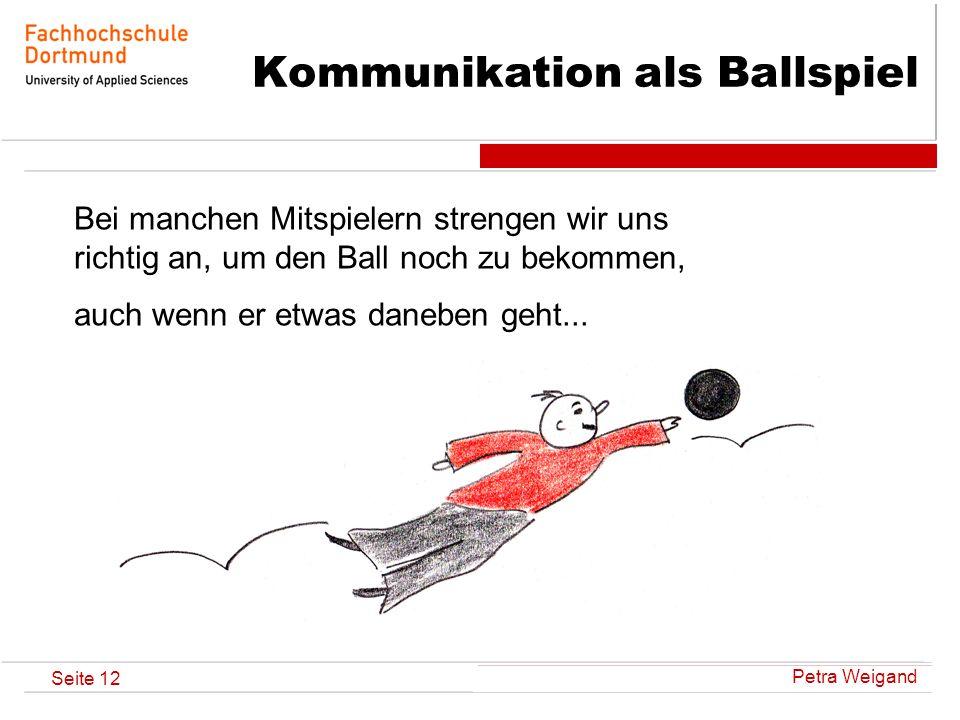 Petra Weigand Seite 12 Kommunikation als Ballspiel Bei manchen Mitspielern strengen wir uns richtig an, um den Ball noch zu bekommen, auch wenn er etw