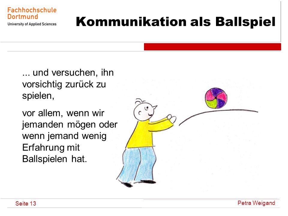 Petra Weigand Seite 13 Kommunikation als Ballspiel... und versuchen, ihn vorsichtig zurück zu spielen, vor allem, wenn wir jemanden mögen oder wenn je