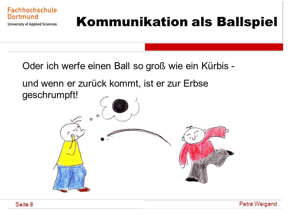 Petra Weigand Seite 8 Kommunikation als Ballspiel Oder ich werfe einen Ball so groß wie ein Kürbis - und wenn er zurück kommt, ist er zur Erbse geschr