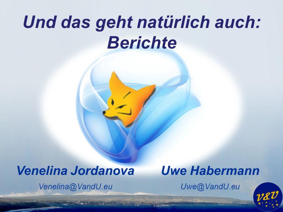 Uwe Habermann Uwe@VandU.eu Venelina Jordanova Venelina@VandU.eu Und das geht natürlich auch: Berichte