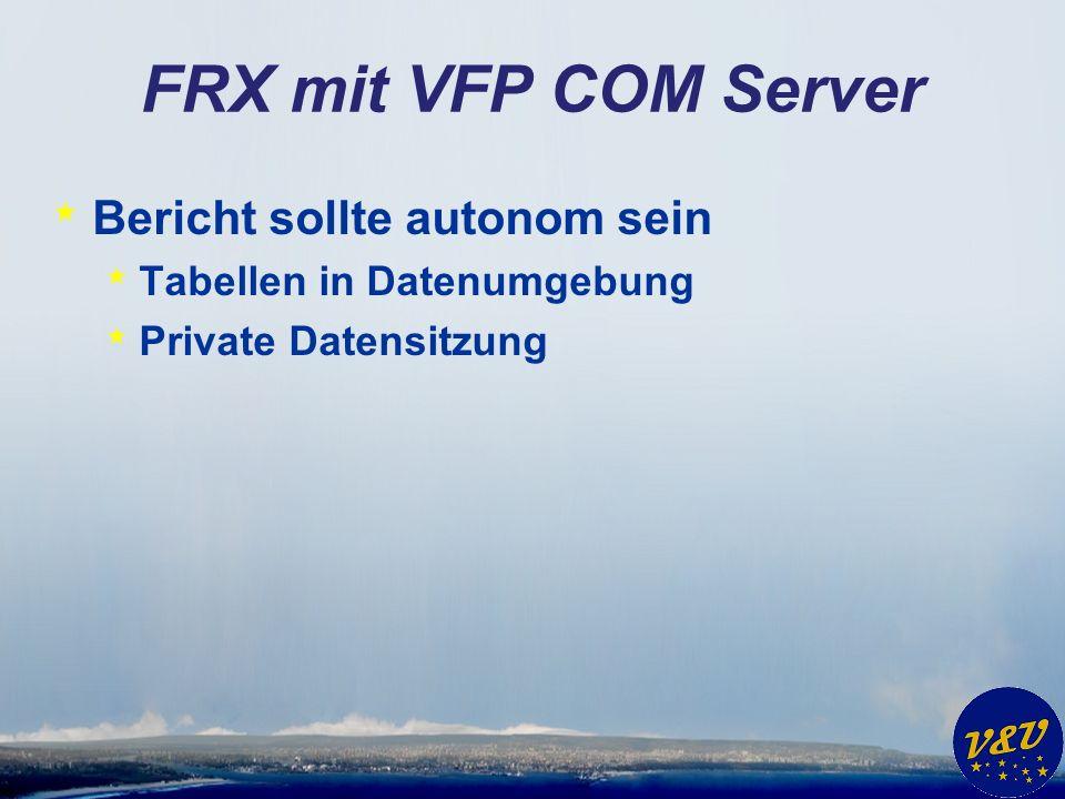 FRX mit VFP COM Server * Bericht sollte autonom sein * Tabellen in Datenumgebung * Private Datensitzung
