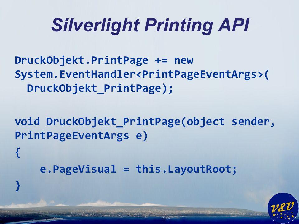 Silverlight Printing API DruckObjekt.PrintPage += new System.EventHandler ( DruckObjekt_PrintPage); void DruckObjekt_PrintPage(object sender, PrintPageEventArgs e) { e.PageVisual = this.LayoutRoot; }