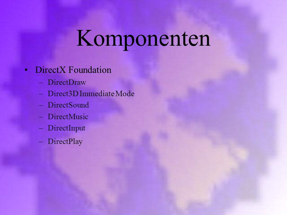 Komponenten DirectX Foundation –DirectDraw –Direct3D Immediate Mode –DirectSound –DirectMusic –DirectInput –DirectPlay