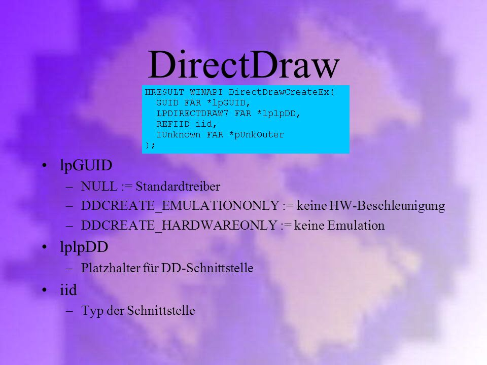 DirectDraw lpGUID –NULL := Standardtreiber –DDCREATE_EMULATIONONLY := keine HW-Beschleunigung –DDCREATE_HARDWAREONLY := keine Emulation lplpDD –Platzh
