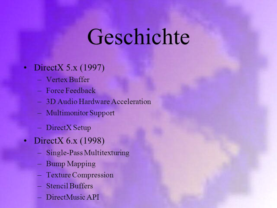 Geschichte DirectX 5.x (1997) –Vertex Buffer –Force Feedback –3D Audio Hardware Acceleration –Multimonitor Support –DirectX Setup DirectX 6.x (1998) –