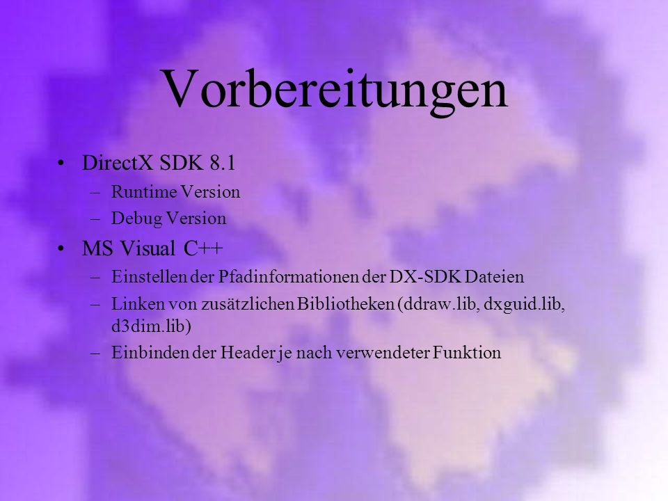 Vorbereitungen DirectX SDK 8.1 –Runtime Version –Debug Version MS Visual C++ –Einstellen der Pfadinformationen der DX-SDK Dateien –Linken von zusätzli