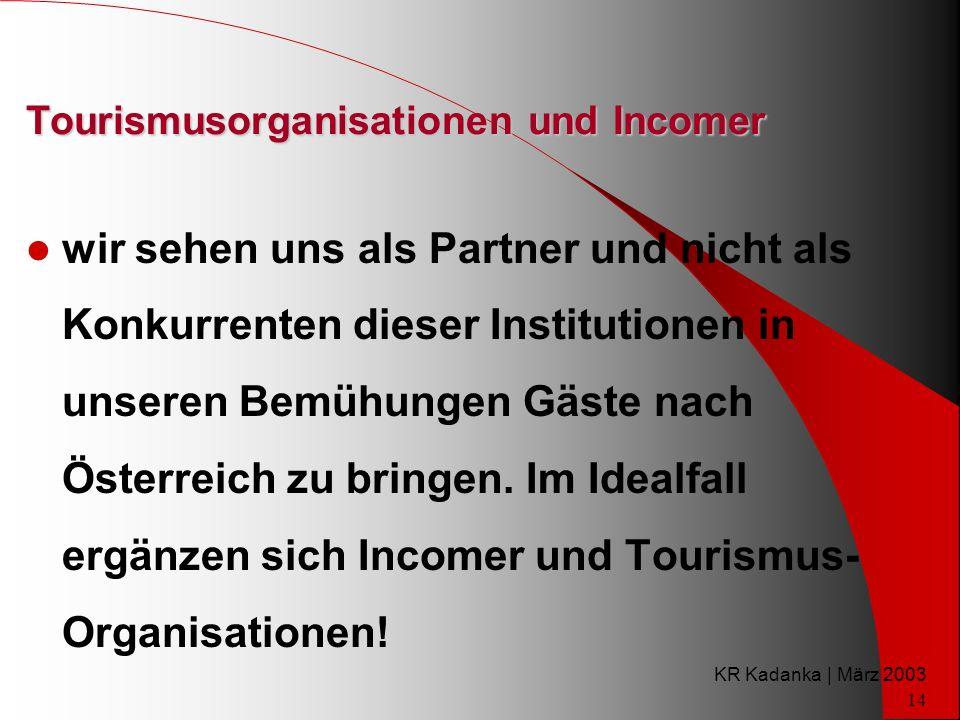 KR Kadanka | März 2003 14 Tourismusorganisationen und Incomer wir sehen uns als Partner und nicht als Konkurrenten dieser Institutionen in unseren Bemühungen Gäste nach Österreich zu bringen.