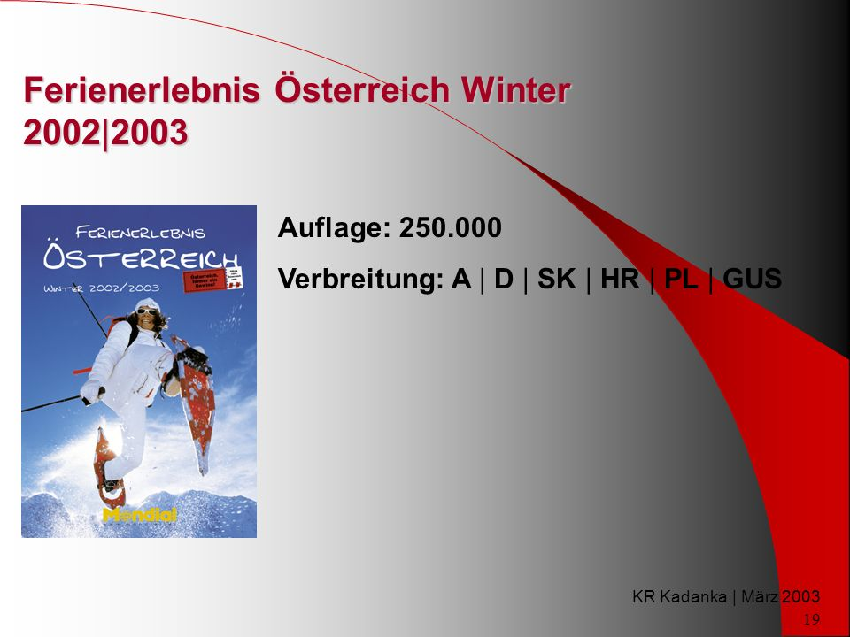 KR Kadanka | März 2003 19 Ferienerlebnis Österreich Winter 2002|2003 Auflage: 250.000 Verbreitung: A | D | SK | HR | PL | GUS