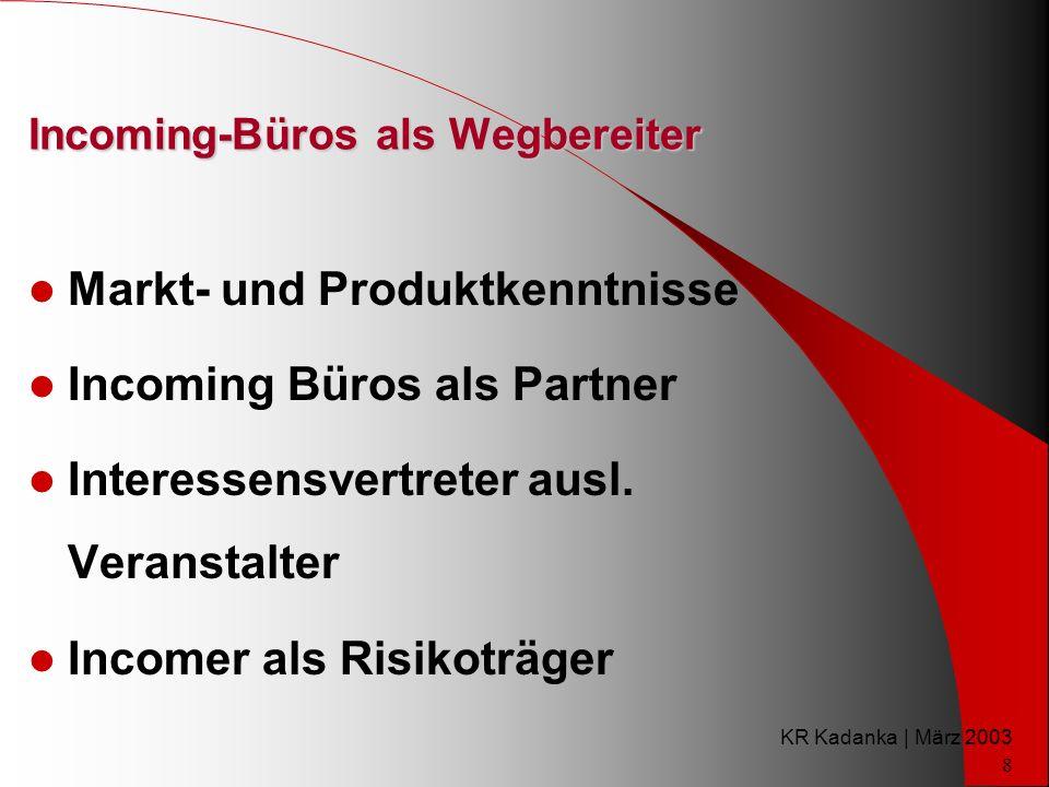 KR Kadanka | März 2003 8 Incoming-Büros als Wegbereiter Markt- und Produktkenntnisse Incoming Büros als Partner Interessensvertreter ausl.