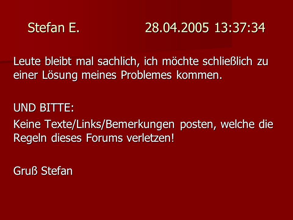 Stefan E. 28.04.2005 13:37:34 Leute bleibt mal sachlich, ich möchte schließlich zu einer Lösung meines Problemes kommen. UND BITTE: Keine Texte/Links/