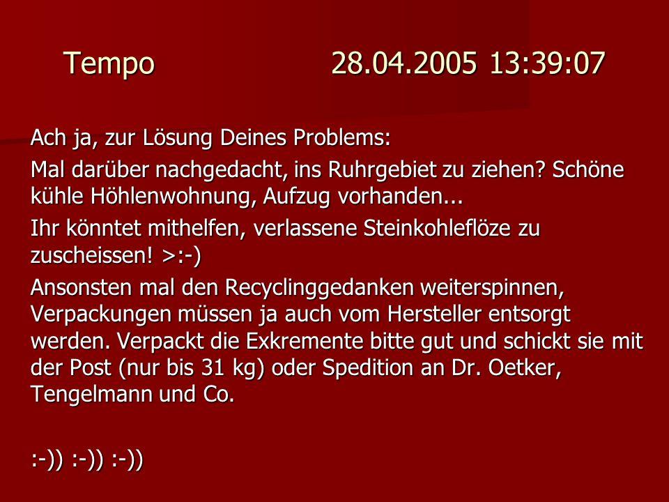 Tempo 28.04.2005 13:39:07 Ach ja, zur Lösung Deines Problems: Mal darüber nachgedacht, ins Ruhrgebiet zu ziehen? Schöne kühle Höhlenwohnung, Aufzug vo