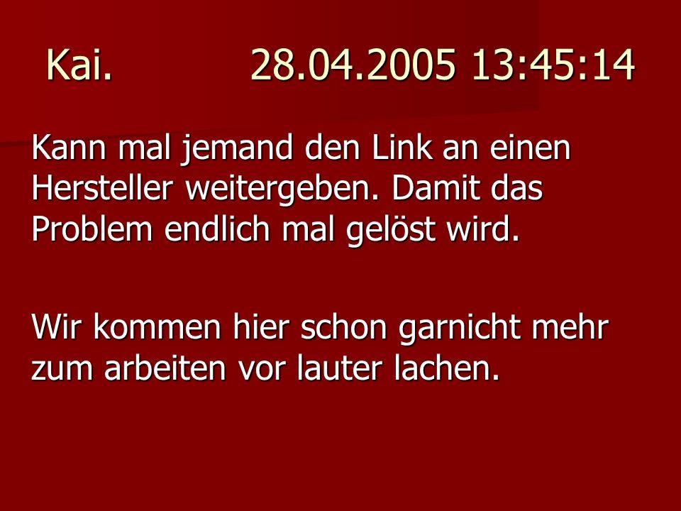 Kai. 28.04.2005 13:45:14 Kann mal jemand den Link an einen Hersteller weitergeben. Damit das Problem endlich mal gelöst wird. Wir kommen hier schon ga