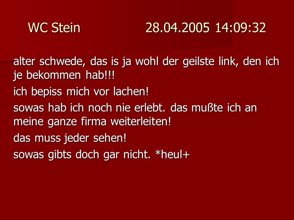 WC Stein 28.04.2005 14:09:32 alter schwede, das is ja wohl der geilste link, den ich je bekommen hab!!! ich bepiss mich vor lachen! sowas hab ich noch