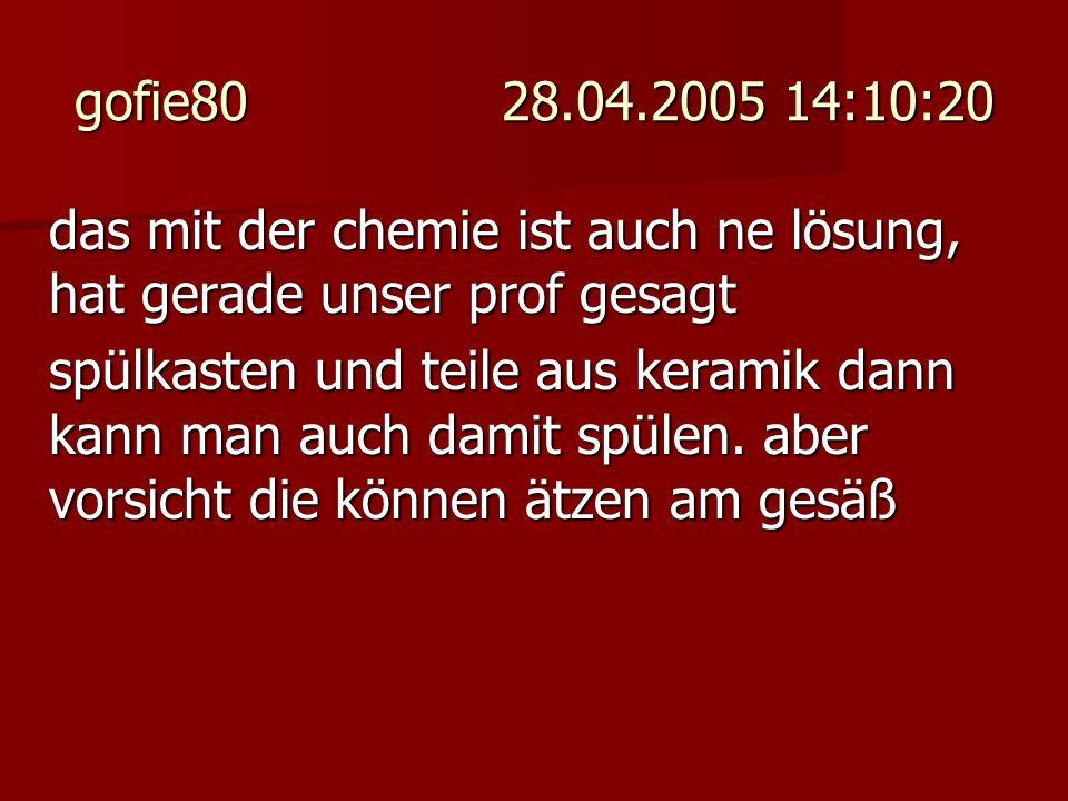 gofie80 28.04.2005 14:10:20 das mit der chemie ist auch ne lösung, hat gerade unser prof gesagt spülkasten und teile aus keramik dann kann man auch da
