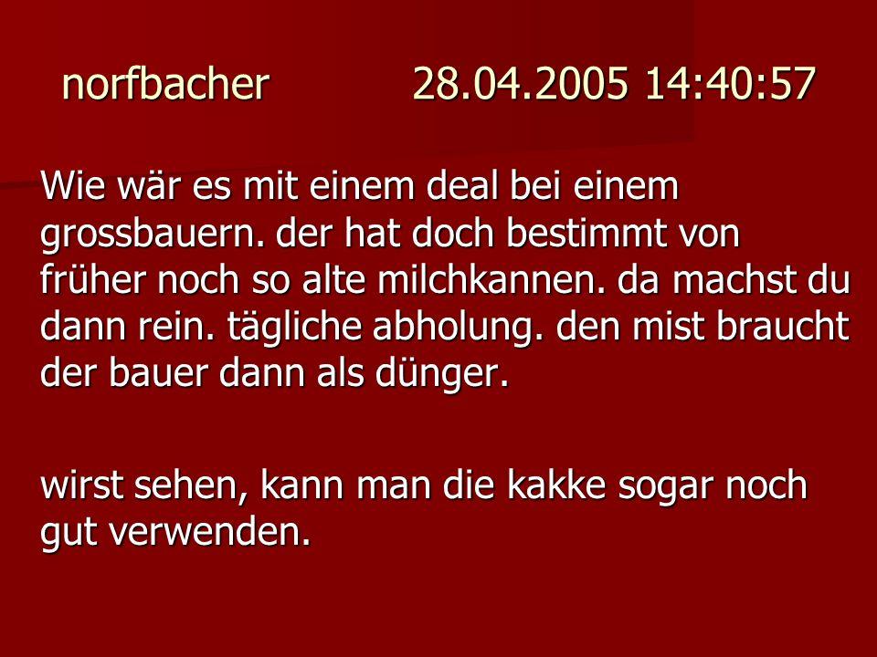 norfbacher 28.04.2005 14:40:57 Wie wär es mit einem deal bei einem grossbauern. der hat doch bestimmt von früher noch so alte milchkannen. da machst d
