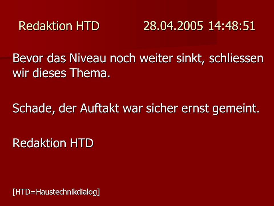Redaktion HTD 28.04.2005 14:48:51 Bevor das Niveau noch weiter sinkt, schliessen wir dieses Thema. Schade, der Auftakt war sicher ernst gemeint. Redak