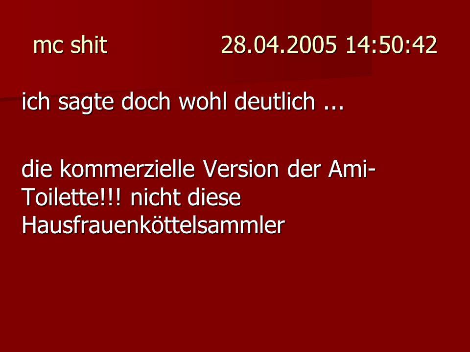 mc shit 28.04.2005 14:50:42 ich sagte doch wohl deutlich... die kommerzielle Version der Ami- Toilette!!! nicht diese Hausfrauenköttelsammler
