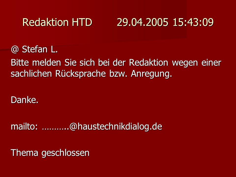 Redaktion HTD 29.04.2005 15:43:09 @ Stefan L. Bitte melden Sie sich bei der Redaktion wegen einer sachlichen Rücksprache bzw. Anregung. Danke. mailto: