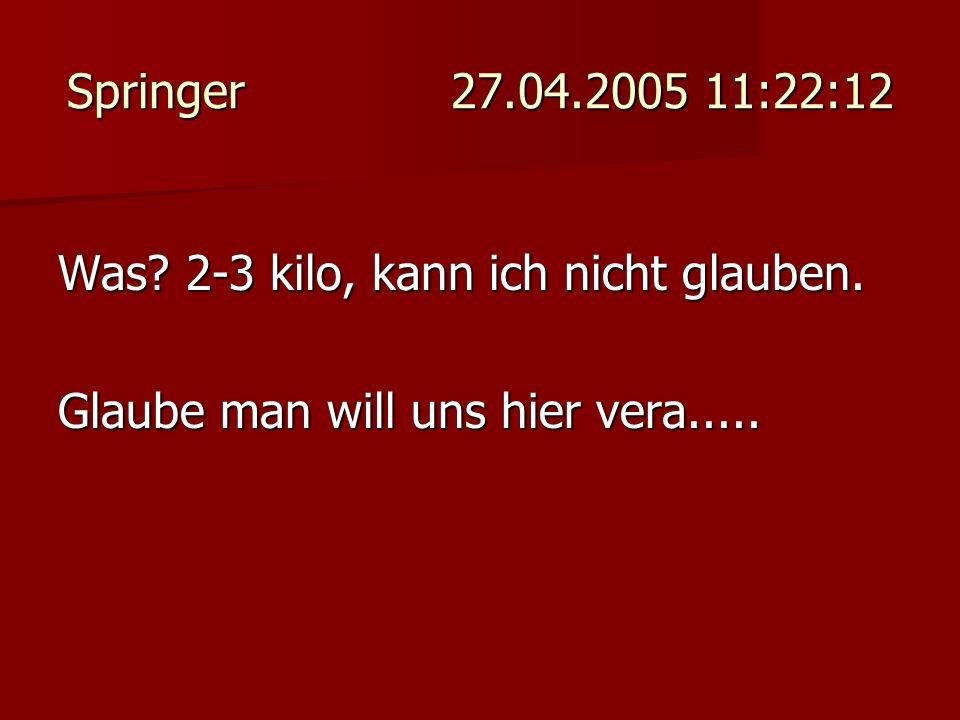 Springer 27.04.2005 11:22:12 Was? 2-3 kilo, kann ich nicht glauben. Glaube man will uns hier vera.....