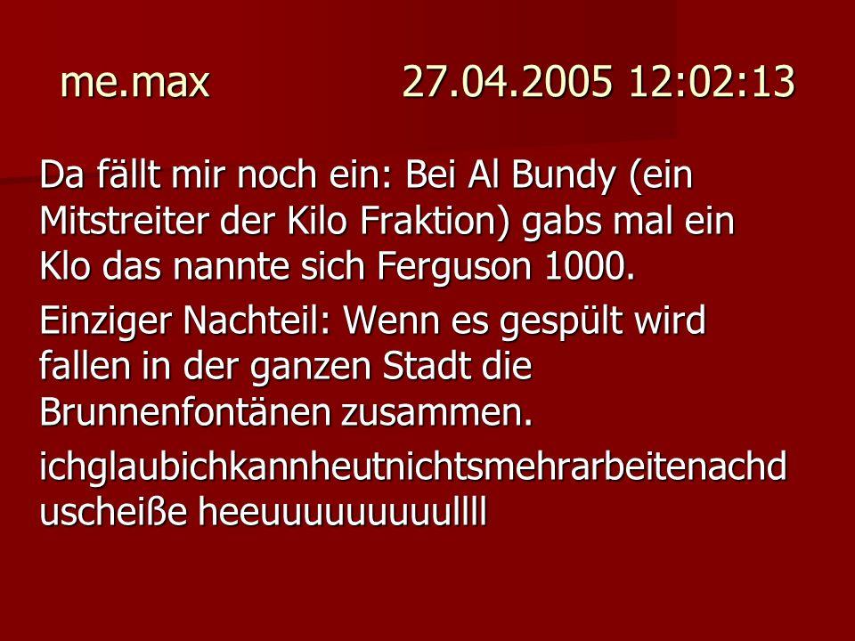 me.max 27.04.2005 12:02:13 Da fällt mir noch ein: Bei Al Bundy (ein Mitstreiter der Kilo Fraktion) gabs mal ein Klo das nannte sich Ferguson 1000. Ein