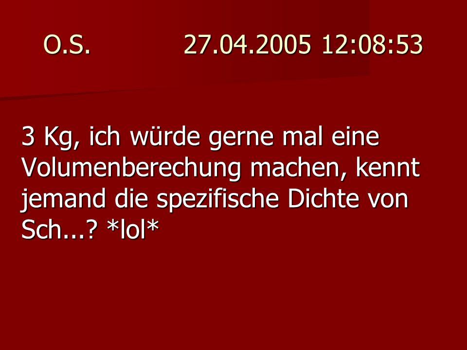 O.S. 27.04.2005 12:08:53 3 Kg, ich würde gerne mal eine Volumenberechung machen, kennt jemand die spezifische Dichte von Sch...? *lol*