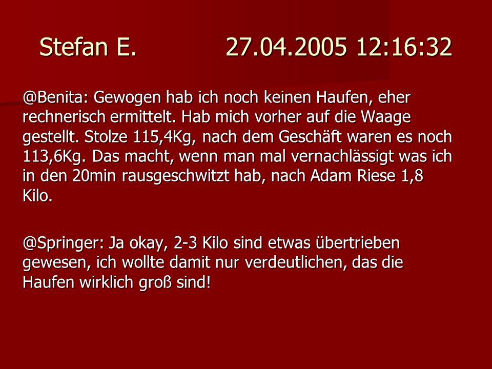 Stefan E. 27.04.2005 12:16:32 @Benita: Gewogen hab ich noch keinen Haufen, eher rechnerisch ermittelt. Hab mich vorher auf die Waage gestellt. Stolze