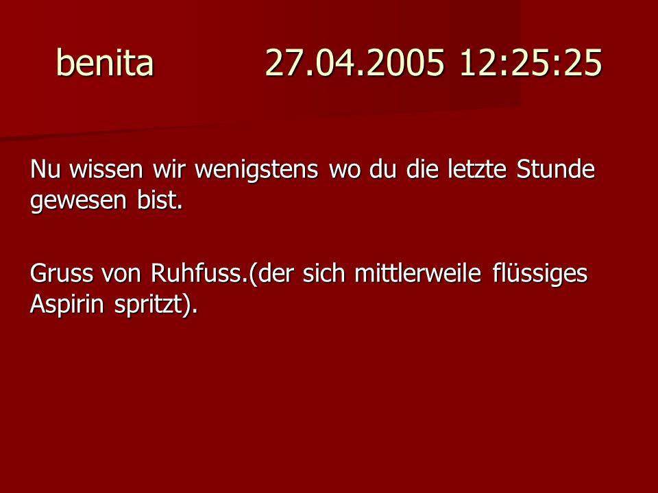 benita 27.04.2005 12:25:25 Nu wissen wir wenigstens wo du die letzte Stunde gewesen bist. Gruss von Ruhfuss.(der sich mittlerweile flüssiges Aspirin s