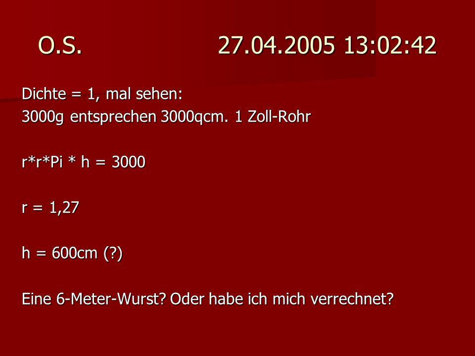 O.S. 27.04.2005 13:02:42 Dichte = 1, mal sehen: 3000g entsprechen 3000qcm. 1 Zoll-Rohr r*r*Pi * h = 3000 r = 1,27 h = 600cm (?) Eine 6-Meter-Wurst? Od