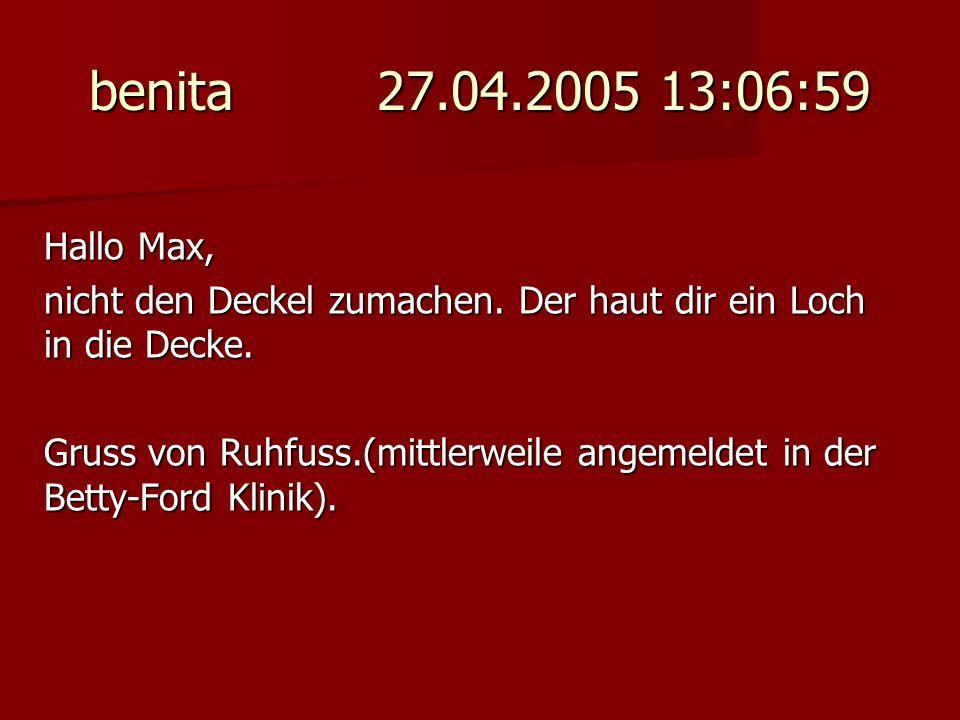 benita 27.04.2005 13:06:59 Hallo Max, nicht den Deckel zumachen. Der haut dir ein Loch in die Decke. Gruss von Ruhfuss.(mittlerweile angemeldet in der