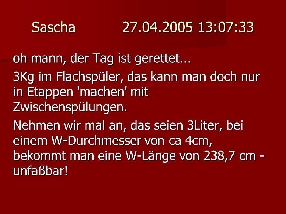 Sascha 27.04.2005 13:07:33 oh mann, der Tag ist gerettet... 3Kg im Flachspüler, das kann man doch nur in Etappen 'machen' mit Zwischenspülungen. Nehme