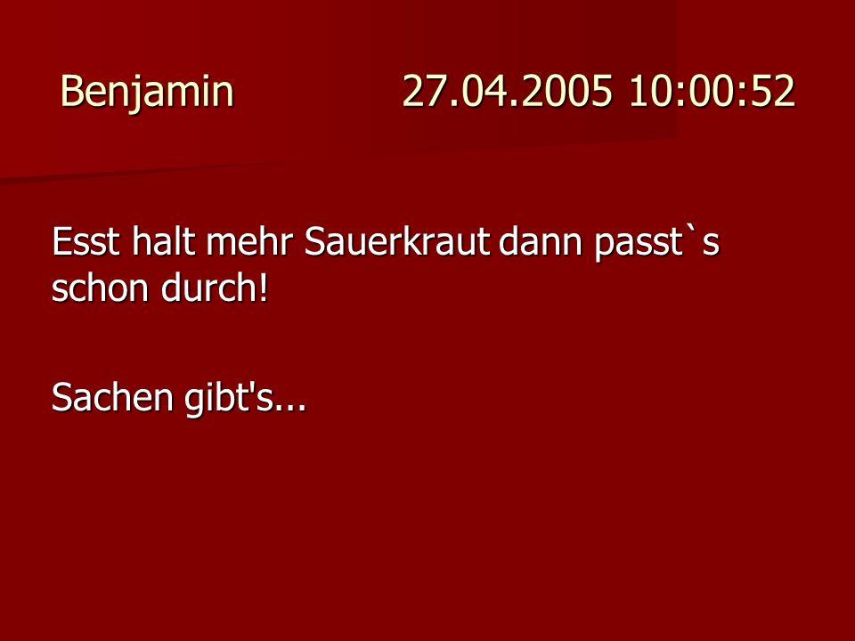 Benjamin 27.04.2005 10:00:52 Esst halt mehr Sauerkraut dann passt`s schon durch! Sachen gibt's...
