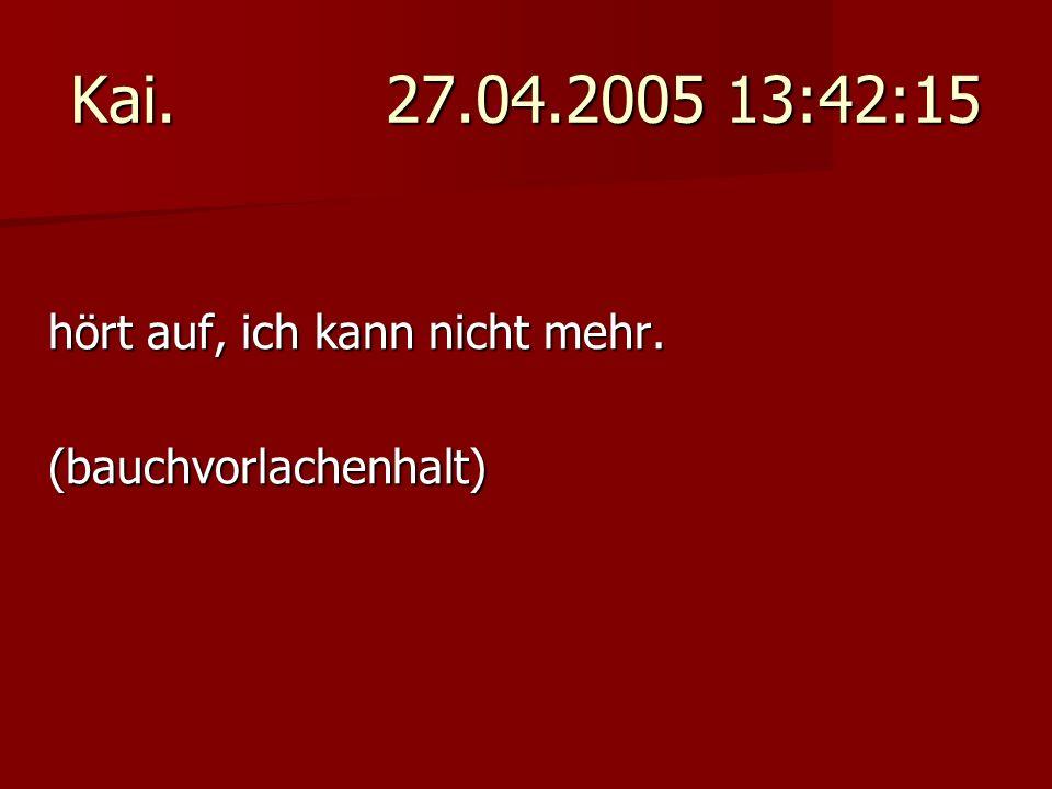 Kai. 27.04.2005 13:42:15 hört auf, ich kann nicht mehr. (bauchvorlachenhalt)