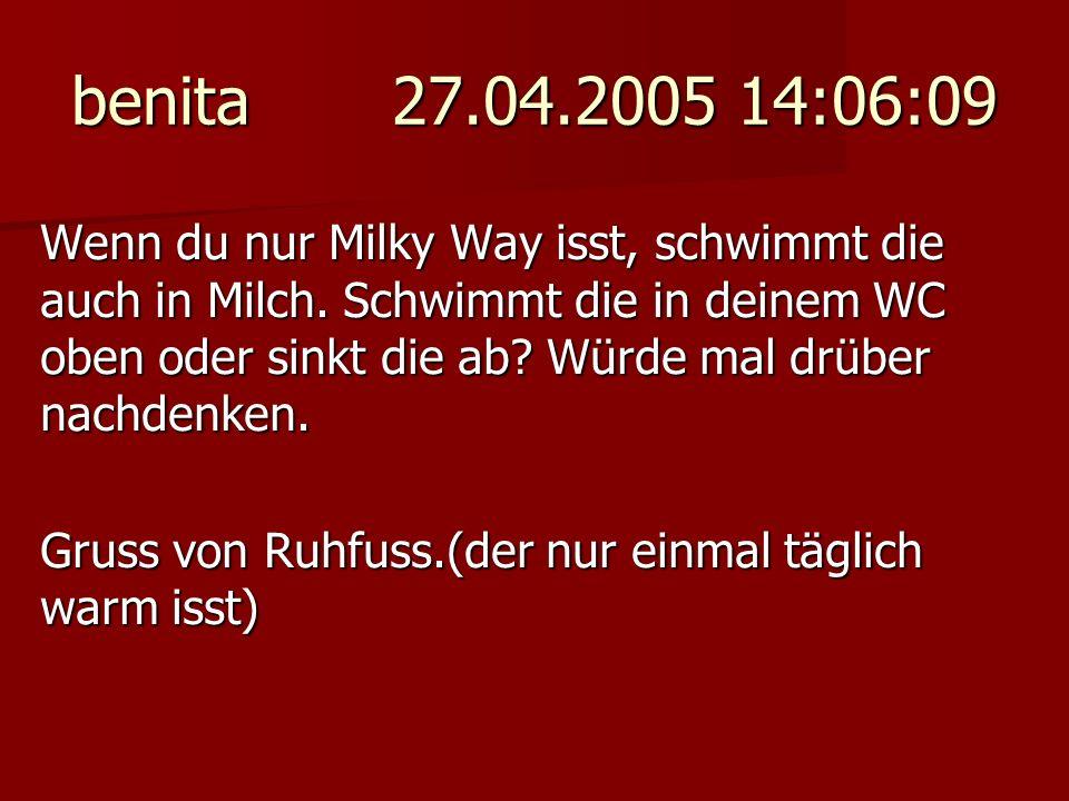 benita 27.04.2005 14:06:09 Wenn du nur Milky Way isst, schwimmt die auch in Milch. Schwimmt die in deinem WC oben oder sinkt die ab? Würde mal drüber