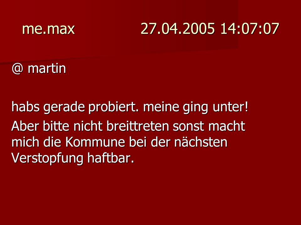 me.max 27.04.2005 14:07:07 @ martin habs gerade probiert. meine ging unter! Aber bitte nicht breittreten sonst macht mich die Kommune bei der nächsten