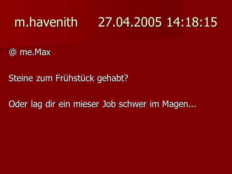 m.havenith 27.04.2005 14:18:15 @ me.Max Steine zum Frühstück gehabt? Oder lag dir ein mieser Job schwer im Magen...