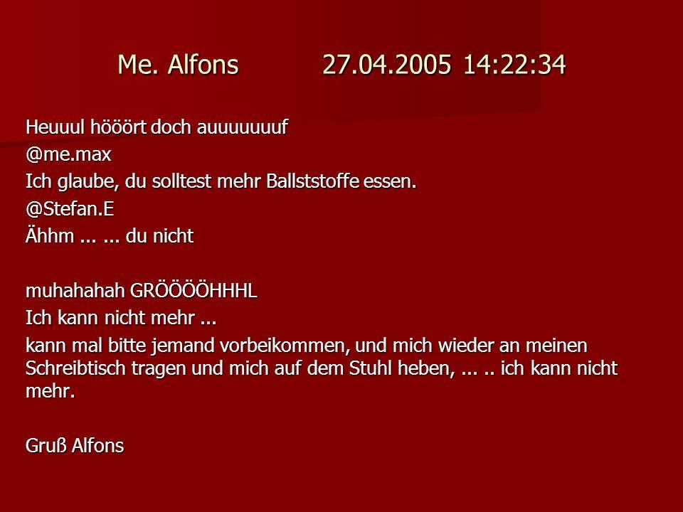 Me. Alfons 27.04.2005 14:22:34 Heuuul hööört doch auuuuuuuf @me.max Ich glaube, du solltest mehr Ballststoffe essen. @Stefan.E Ähhm...... du nicht muh