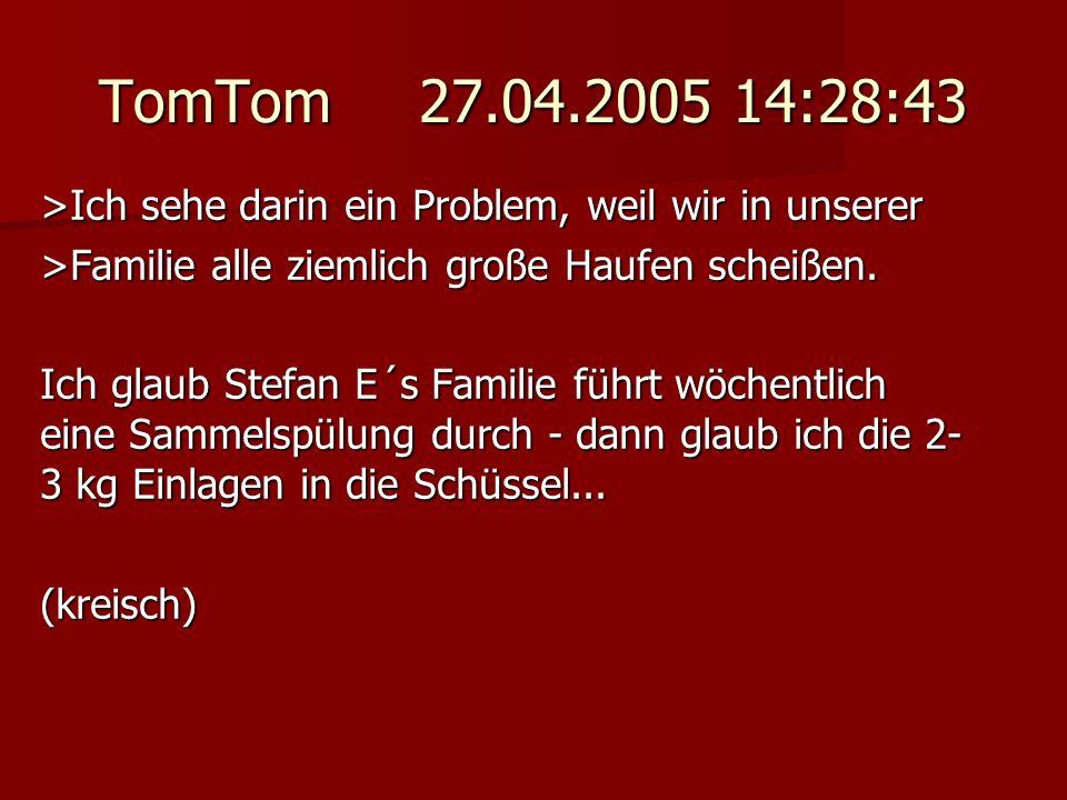 TomTom 27.04.2005 14:28:43 >Ich sehe darin ein Problem, weil wir in unserer >Familie alle ziemlich große Haufen scheißen. Ich glaub Stefan E´s Familie