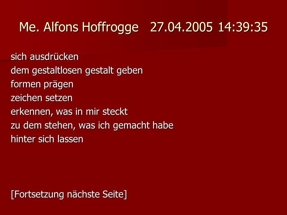 Me. Alfons Hoffrogge 27.04.2005 14:39:35 sich ausdrücken dem gestaltlosen gestalt geben formen prägen zeichen setzen erkennen, was in mir steckt zu de